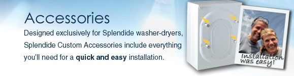 Designed exclusively for Splendide Washer-Dryers, Splendide Custom Laundry Accessories include everything you'll need for a quick and easy washer-dryer installation.  Need a water heater or dishwasher drain pan? Splendide's Accessories work with other appliances as well.